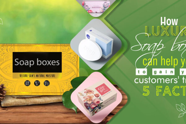 How luxury soap boxes can help you to gain your customers' trust? 5 facts